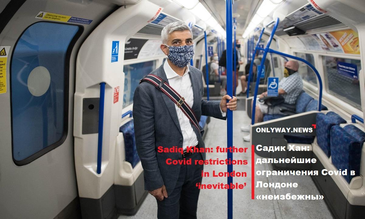 Садик Хан: дальнейшие ограничения Covid в Лондоне «неизбежны»